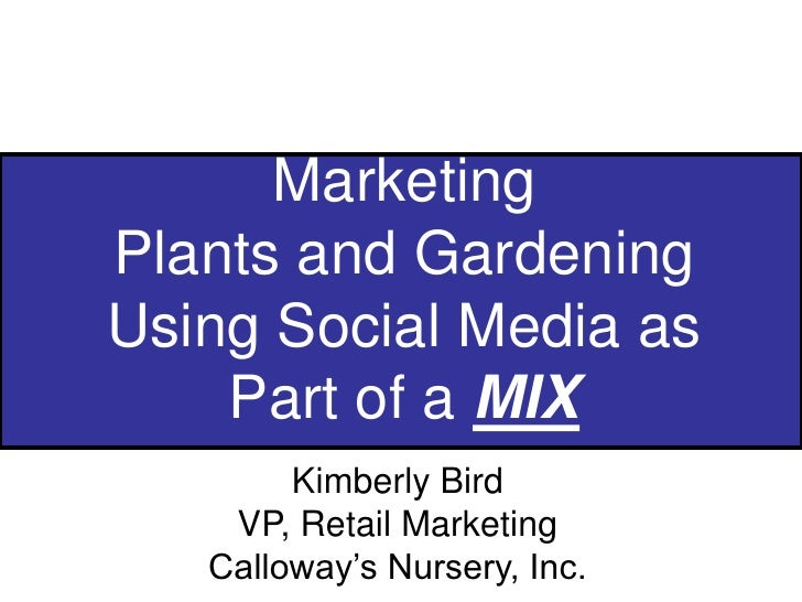 Marketing Plants and GardeningUsing Social Media as Part of a MIX<br />Kimberly Bird<br />VP, Retail Marketing<br />Callow...