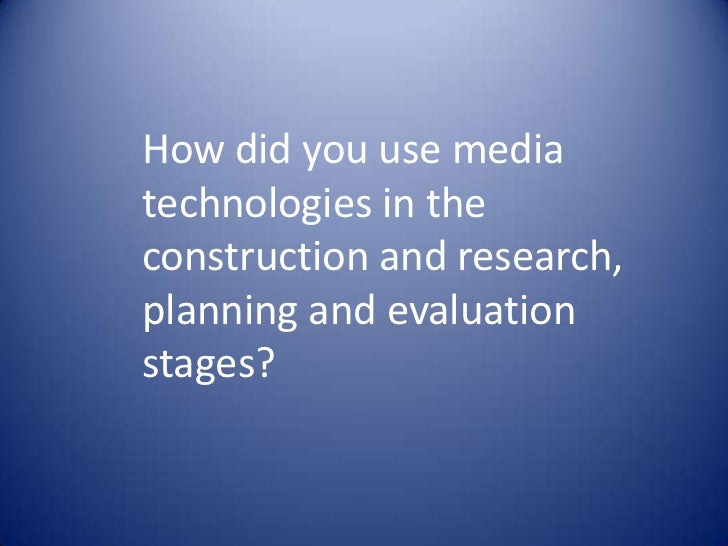 How did you use mediatechnologies in theconstruction and research,planning and evaluationstages?