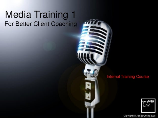Media Training 1 For Better Client Coaching  Internal Training Course  Copyright by James Chung 2008