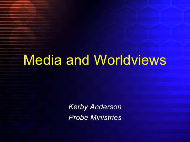 Media and Worldviews Kerby Anderson Probe Ministries