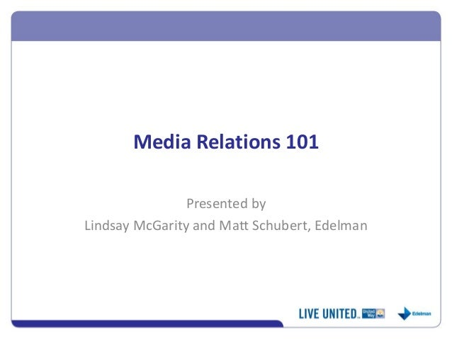 Media Relations 101  Presented by  Lindsay McGarity and Matt Schubert, Edelman