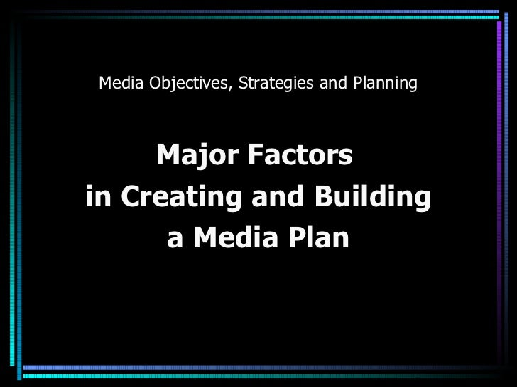 Media Objectives, Strategies and Planning Major Factors  in Creating and Building  a Media Plan
