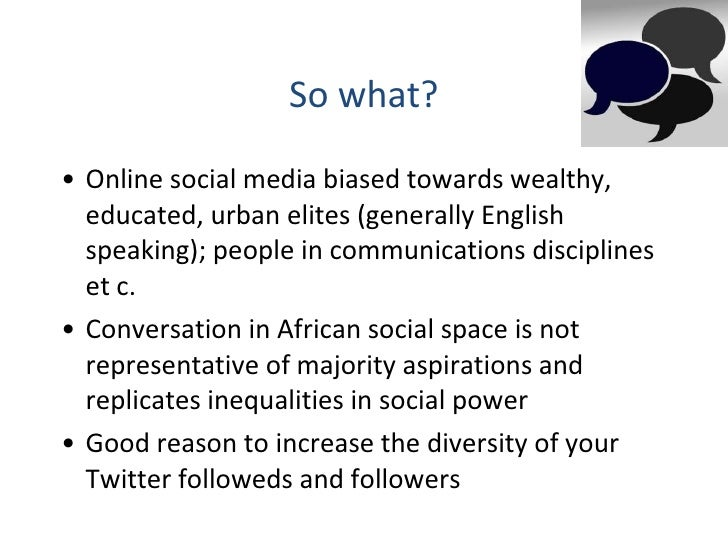 So what? <ul><li>Online social media biased towards wealthy, educated, urban elites (generally English speaking); people i...