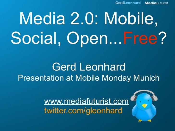Media 2.0: Mobile, Social, Open...Free?         Gerd Leonhard Presentation at Mobile Monday Munich        www.mediafuturis...