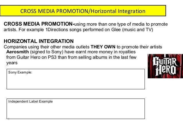 CROSS MEDIA PROMOTION/Horizontal IntegrationCROSS MEDIA PROMOTION-using more than one type of media to promoteartists. For...
