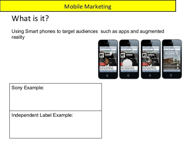 Mobile MarketingWhat is it?Using Smart phones to target audiences such as apps and augmentedrealitySony Example:Independen...