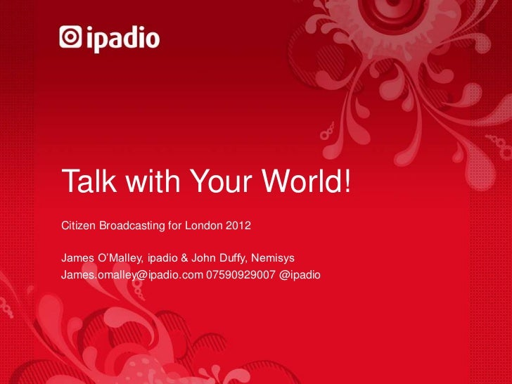 Talk with Your World!<br />Citizen Broadcasting for London 2012<br />James O'Malley, ipadio & John Duffy, Nemisys<br />Jam...