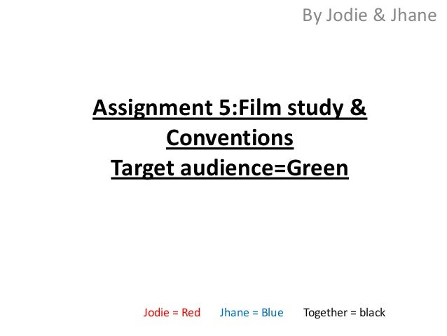 By Jodie & JhaneAssignment 5:Film study &      Conventions Target audience=Green    Jodie = Red   Jhane = Blue   Together ...