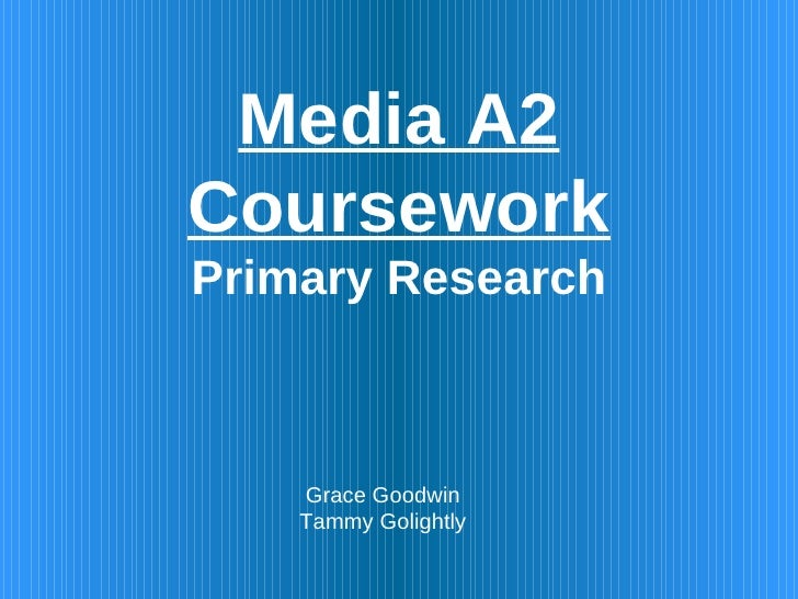 Media A2 Coursework Primary Research Grace Goodwin Tammy Golightly