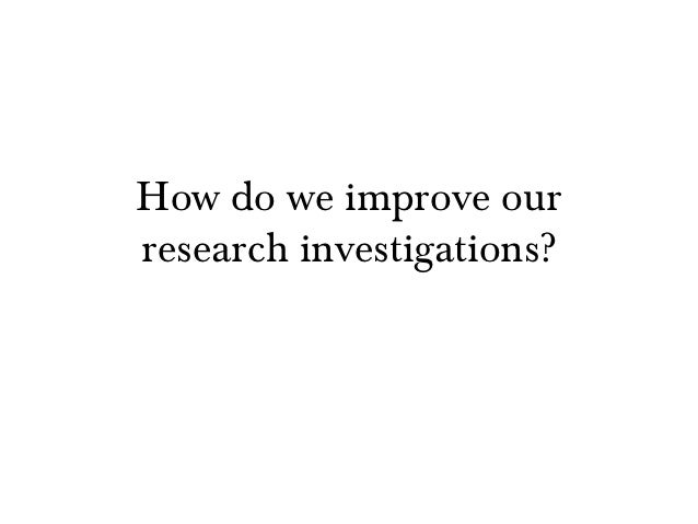How do we improve ourresearch investigations?