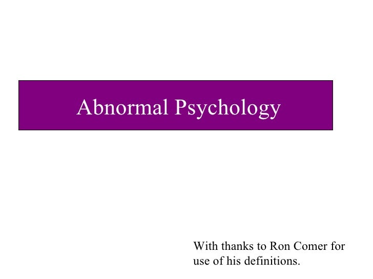 Abnormal Psychology With thanks to Ron Comer for use of his definitions.
