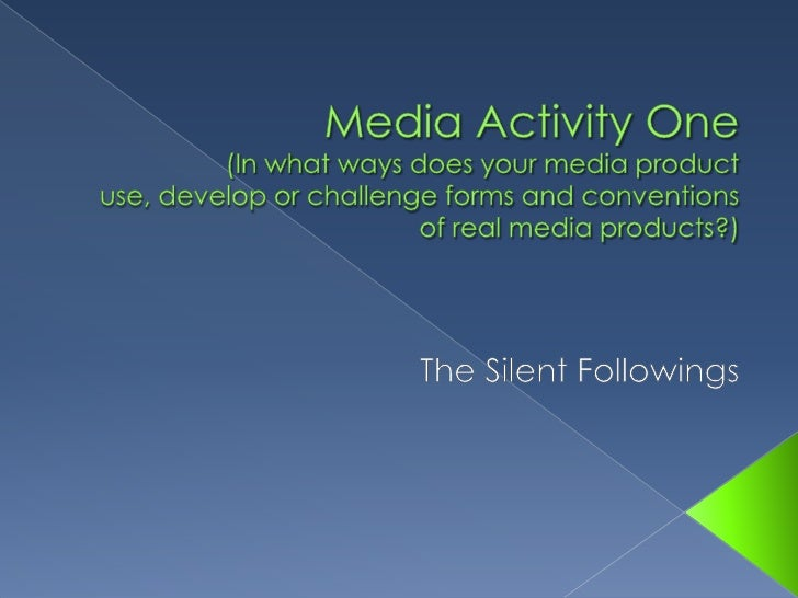 Media Activity One (In what ways does your media product use, develop or challenge forms and conventions of real media pro...