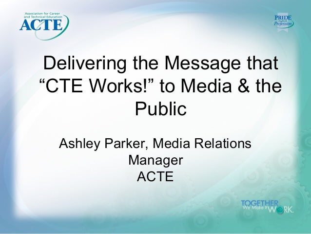 """Delivering the Message that""""CTE Works!"""" to Media & the            Public  Ashley Parker, Media Relations            Manage..."""