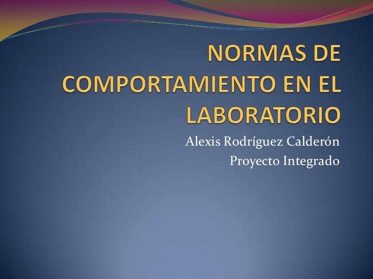 NORMAS DE COMPORTAMIENTO EN EL LABORATORIO<br />Alexis Rodríguez Calderón<br />Proyecto Integrado<br />