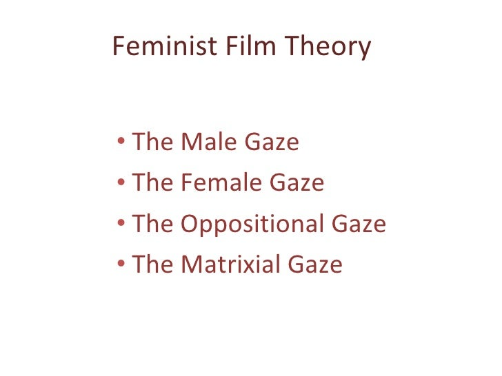 Feminist Film Theory <ul><ul><li>The Male Gaze </li></ul></ul><ul><ul><li>The Female Gaze </li></ul></ul><ul><ul><li>The O...