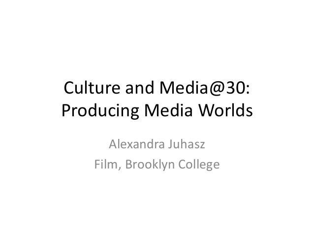 Culture and Media@30: Producing Media Worlds Alexandra Juhasz Film, Brooklyn College