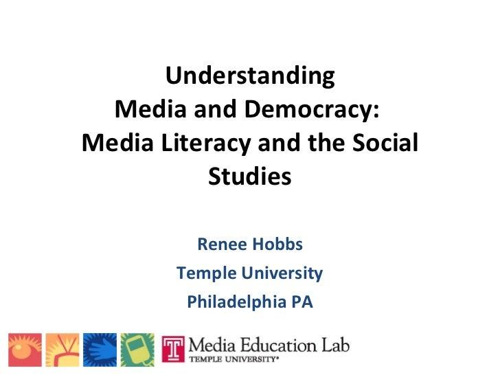 Understanding Media and Democracy:  Media Literacy and the Social Studies Renee Hobbs Temple University Philadelphia PA