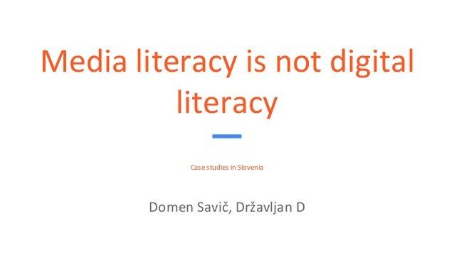 Media literacy is not digital literacy Case studies in Slovenia Domen Savič, Državljan D