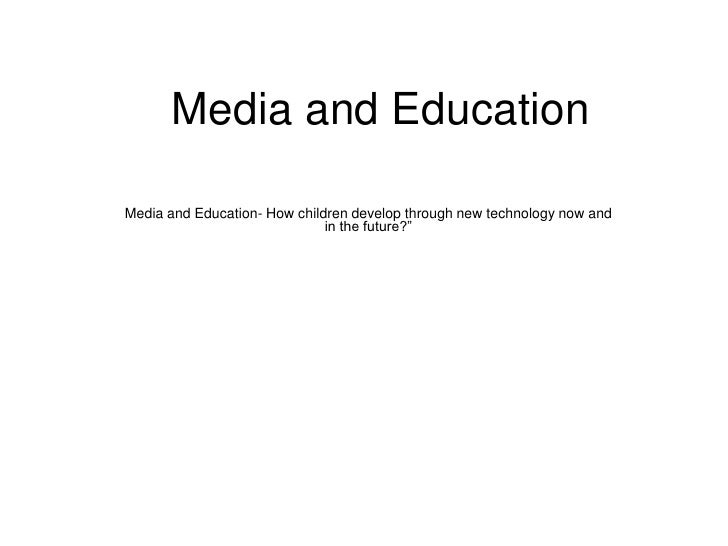 "Media and Education <br />Media and Education- How children develop through new technology now and in the future?""<br />"