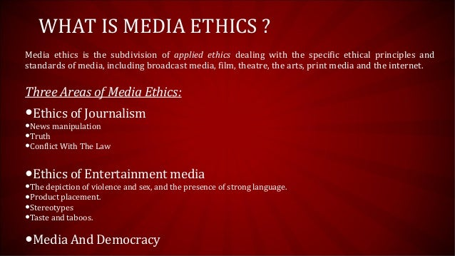 media ethics subdivision of applied ethics The media all over the world has voluntarily accepted that code of ethics should cover at least the following areas of conduct:-  media ethics is the subdivision of applied ethics dealing with the specific ethical principles and the standards of media theatre.