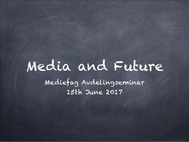 Media and Future Mediefag Avdelingseminar 15th June 2017