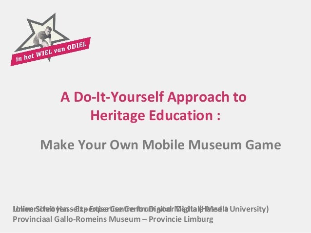 A Do-It-Yourself Approach to                 Heritage Education :       Make Your Own Mobile Museum GameUniversiteit Hasse...