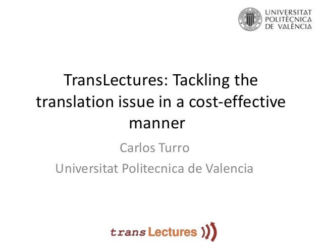 TransLectures: Tackling thetranslation issue in a cost-effective              manner             Carlos Turro  Universitat...
