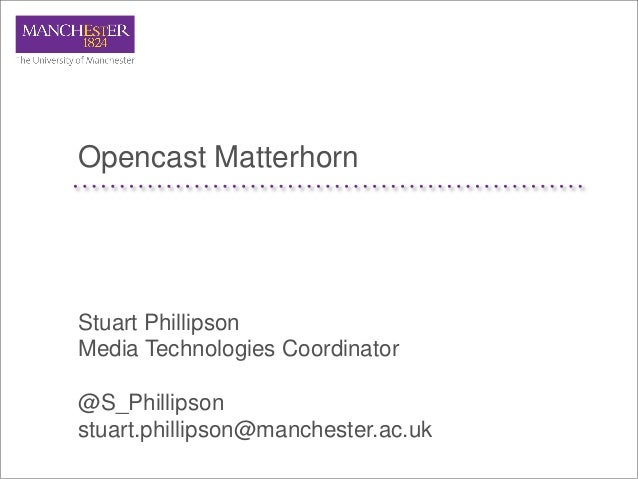 Opencast MatterhornStuart PhillipsonMedia Technologies Coordinator@S_Phillipsonstuart.phillipson@manchester.ac.uk