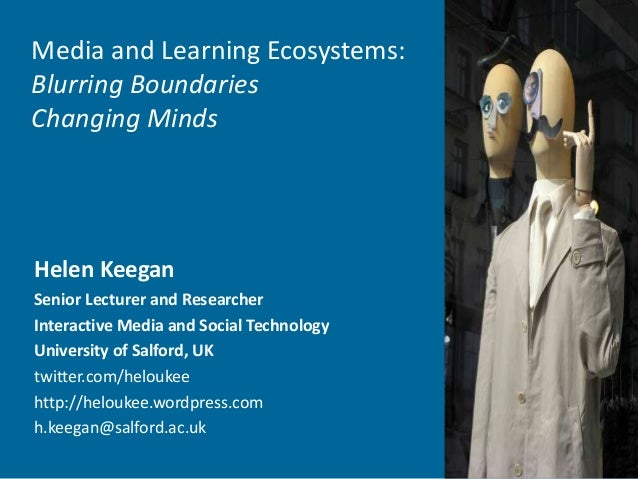 Media and Learning Ecosystems: Blurring Boundaries Changing Minds Helen Keegan Senior Lecturer and Researcher Interactive ...