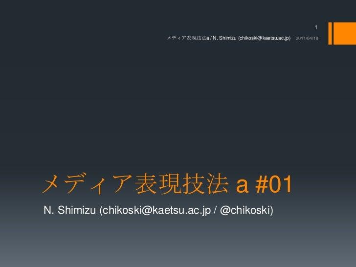 メディア表現技法 a #01<br />N. Shimizu (chikoski@kaetsu.ac.jp / @chikoski)<br />2011/04/18<br />メディア表現技法a / N. Shimizu (chikoski@k...