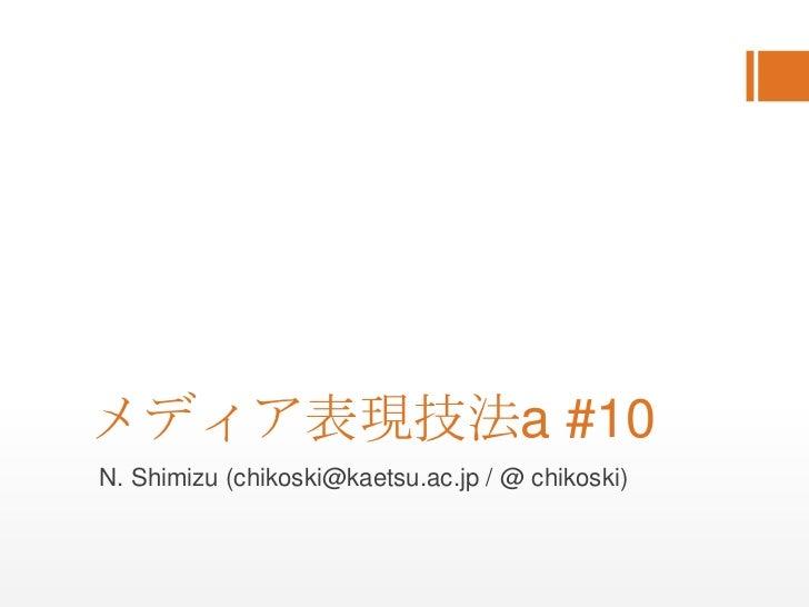メディア表現技法a #10<br />N. Shimizu (chikoski@kaetsu.ac.jp / @ chikoski)<br />