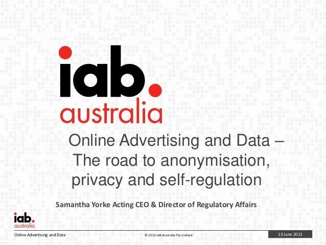 13 June 2013Online Advertising and Data © 2013 IAB Australia Pty LimitedOnline Advertising and Data –The road to anonymisa...