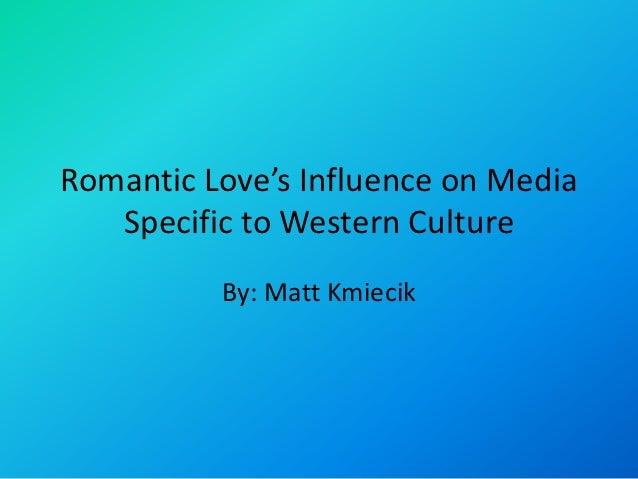 Romantic Love's Influence on Media   Specific to Western Culture          By: Matt Kmiecik