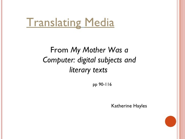 Translating   Media From  My Mother Was a Computer: digital subjects and literary texts   Katherine Hayles   pp 90-116