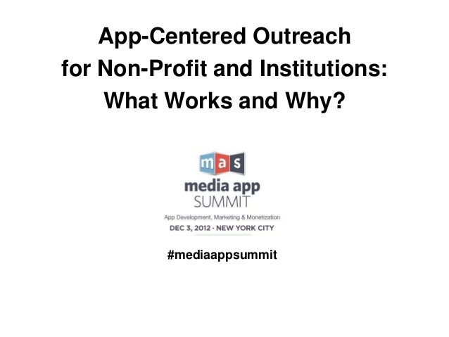 App-Centered Outreachfor Non-Profit and Institutions:    What Works and Why?          #mediaappsummit