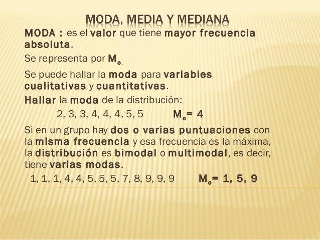 MODA : es elvalorque tienemayor frecuenciaabsoluta.Se representa porM o.Se puede hallar lamodaparavariablescualitat...