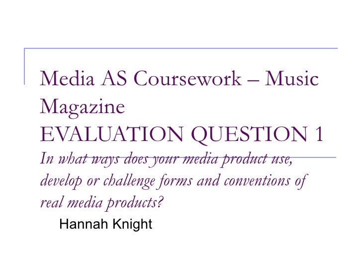 Media AS Coursework – Music Magazine EVALUATION QUESTION 1 In what ways does your media product use, develop or challenge ...