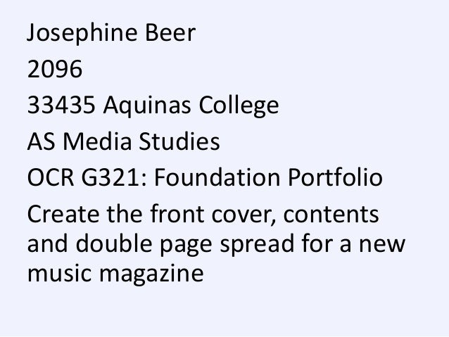 Josephine Beer 2096 33435 Aquinas College AS Media Studies OCR G321: Foundation Portfolio Create the front cover, contents...