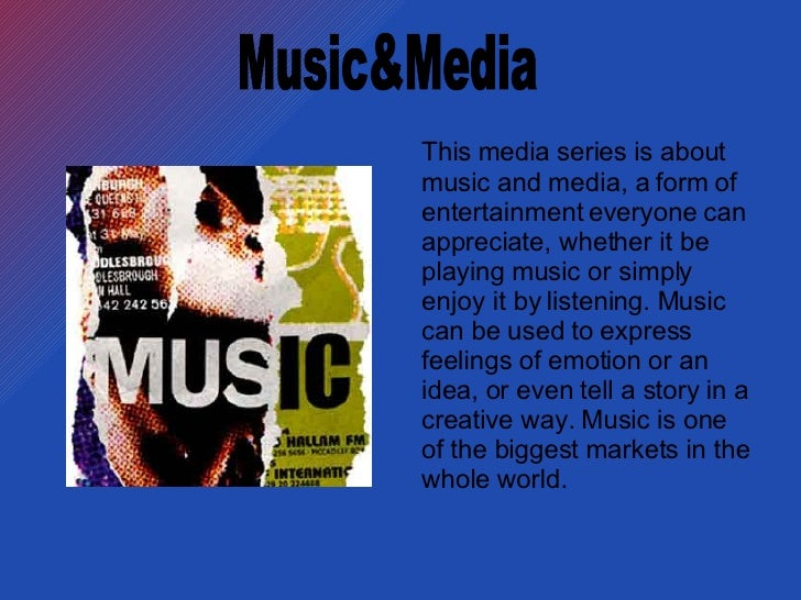 This media series is about music and media, a form of entertainment everyone can appreciate, whether it be playing music o...