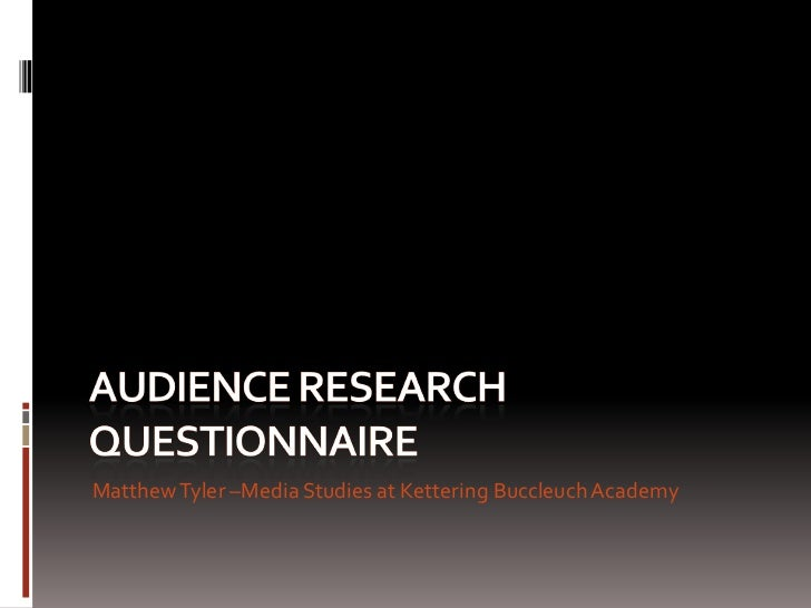 Audience research questionnaire <br />Matthew Tyler –Media Studies at Kettering Buccleuch Academy<br />