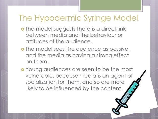 hypodermic syringe model sees media audience passive and e The effects model-the consumption of media texts has an effect or influence upon the audience-it is normally considered that this effect is negative-audiences are passive and powerless to prevent the influence.
