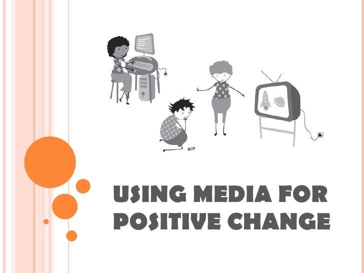 USING MEDIA FOR POSITIVE CHANGE