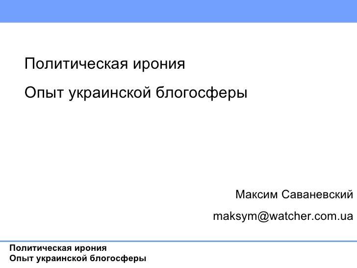 Максим Саваневский [email_address] Политическая ирония Опыт украинской блогосферы  Ну когда начнется презентация? Политиче...