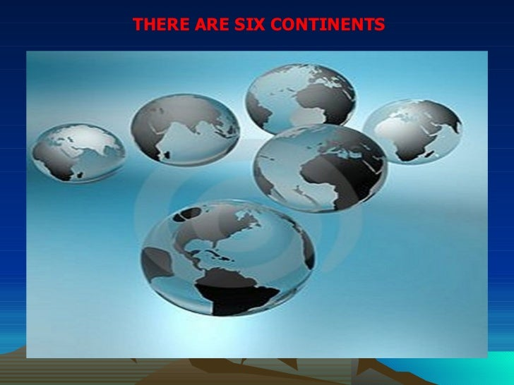 THERE ARE SIX CONTINENTS