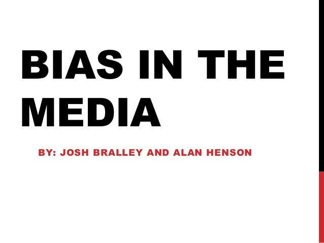 BIAS IN THEMEDIABY: JOSH BRALLEY AND ALAN HENSON