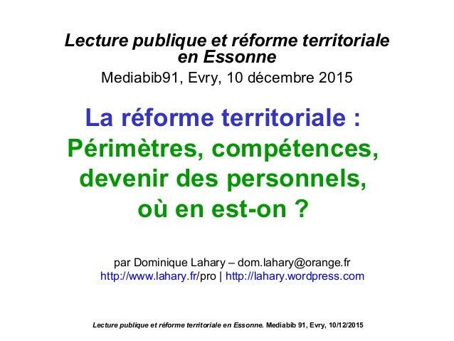 Lecture publique et réforme territoriale en Essonne Mediabib91, Evry, 10 décembre 2015 Lecture publique et réforme territo...