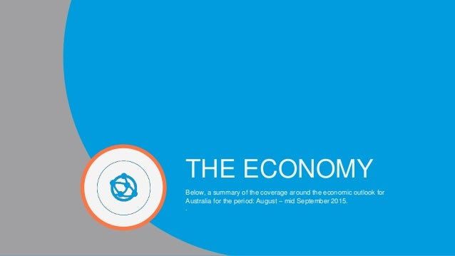 THE ECONOMY Below, a summary of the coverage around the economic outlook for Australia for the period: August – mid Septem...
