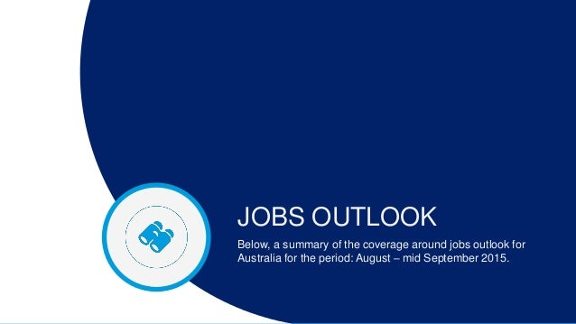 JOBS OUTLOOK Below, a summary of the coverage around jobs outlook for Australia for the period: August – mid September 201...