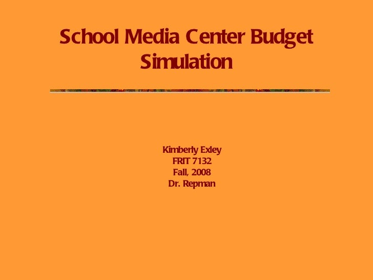 School Media Center Budget Simulation Kimberly Exley FRIT 7132 Fall, 2008 Dr. Repman