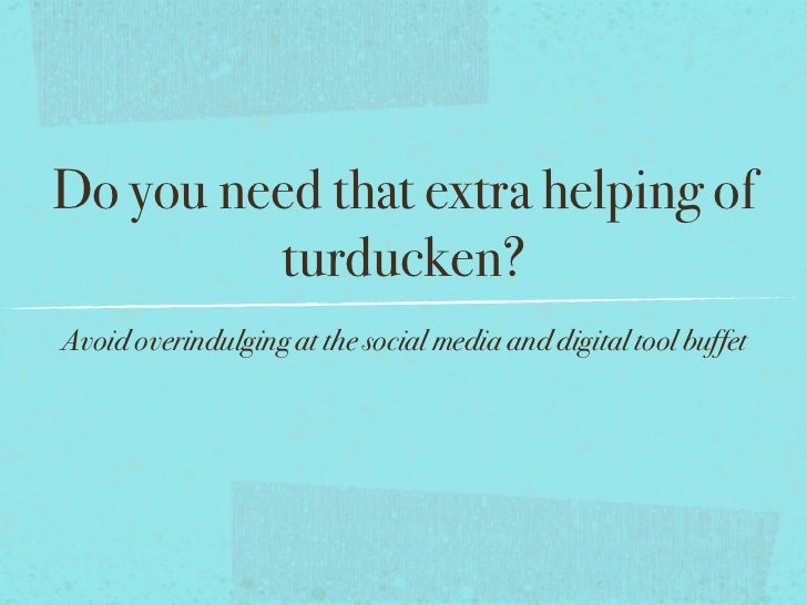 Do you need that extra helping of         turducken?Avoid overindulging at the social media and digital tool buffet